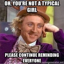 Willy Wonka - oh, you're not a typical girl please continue reminding everyone