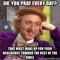 Willy Wonka - oh, you pray every day? that must make up for your Negligence toward the rest of the bible