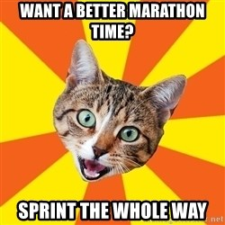 Bad Advice Cat - want a better marathon time? sprint the whole way