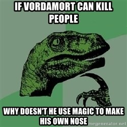 Philosoraptor - IF VORDAMORT CAN KILL PEOPLE WHY DOESN'T HE USE MAGIC TO MAKE HIS OWN NOSE