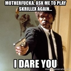 Samuel L Jackson - Motherfucka, ask me to play skrillex again... I dare you