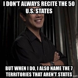 Most Interesting Geek In The World - I don't always recite the 50 u.s. states But when I do, I also name the 7 territories that aren't states