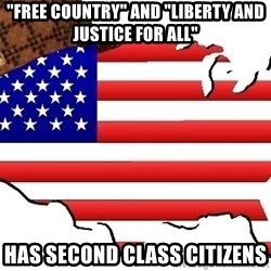 """Scumbag America - """"free country"""" and """"liberty and justice for all"""" Has second class citizens"""