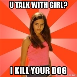 Jealous Girl - u talk with girl? i kill your dog