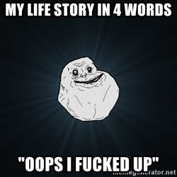"Forever Alone - my life story in 4 words ""oops i fucked up"""