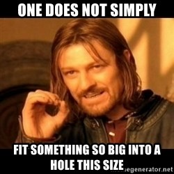 Does not simply walk into mordor Boromir  - One does not simply Fit something so big into a hole this size
