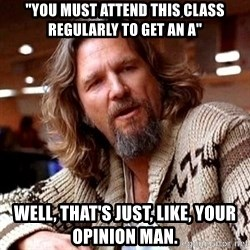 """Big Lebowski - """"You must attend this class regularly to get an A"""" Well, that's just, like, your opinion man."""