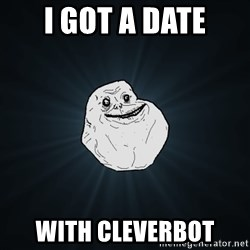 Forever Alone - i got a date with cleverbot