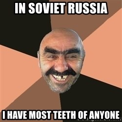 Provincial Man - in soviet russia i have most teeth of anyone