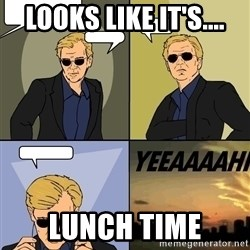 David Caruso - Looks like it's.... lunch time