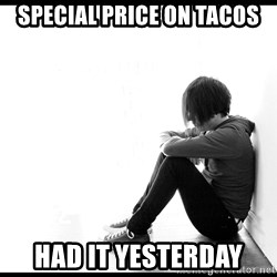 First World Problems - special price on tacos had it yesterday