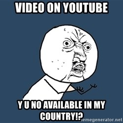Y U No - video on youtube y u no available in my country!?