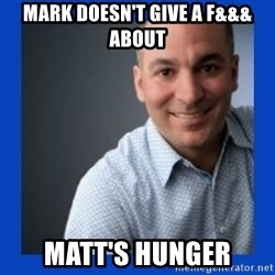 Doesn't give a f&&& about anything Mark - Mark doesn't give a f&&& about Matt's hunger
