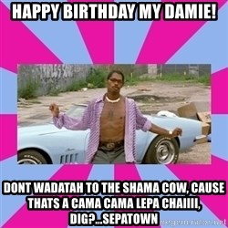 pootie tang - Happy Birthday my damie! Dont wadatah to the shama cow, cause thats a cama cama lepa chaiiii, dig?...sepatown