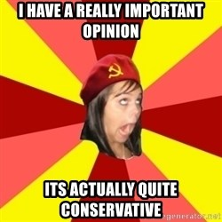 Annoying Communist Facebook Girl - I have a really important opinion its actually quite conservative