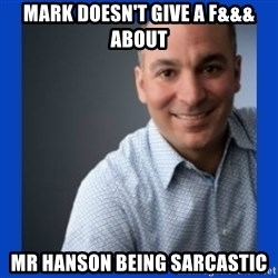 Doesn't give a f&&& about anything Mark - Mark doesn't give a f&&& about mr hanson being sarcastic
