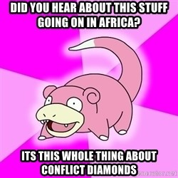 Slowpoke - Did you hear about this stuff going on in africa? its this whole thing about conflict diamonds