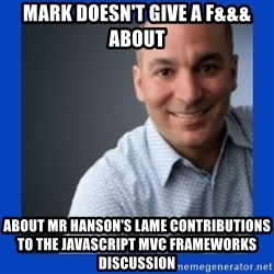 Doesn't give a f&&& about anything Mark - Mark doesn't give a f&&& about about mr hanson's lame contributions to the Javascript MVC frameworks discussion