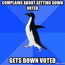 Socially Awkward Penguin - complains about getting down voted gets down voted