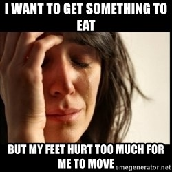 First World Problems - I want to get something to eat  but my feet hurt too much for me to move