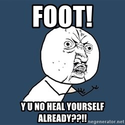 Y U No - Foot! y u no heal yourself already??!!