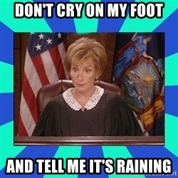 Judge Judy - don't cry on my foot And tell me it's raining