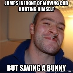 Good Guy Greg - jumps infront of moving car hurting himself but saving a bunny