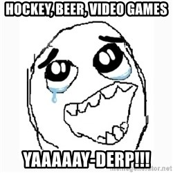 Happy Cry - hockey, beer, video games yaaaaay-derp!!!