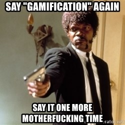 "Samuel L Jackson - SAY ""GAMIFICATION"" AGAIN SAY IT ONE MORE MOTHERFUCKING TIME"