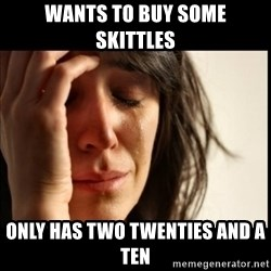 First World Problems - WANTS TO BUY SOME SKITTLES ONLY HAS TWO TWENTIES AND A TEN