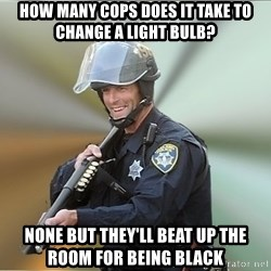 Happyfuncop - how many cops does it take to change a light bulb? none but they'll beat up the room for being black