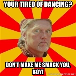 Angry Gypsy Man - YOUR TIRED OF DANCING? DON'T MAKE ME SMACK YOU, BOY!