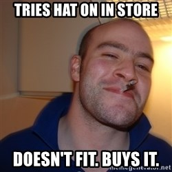 Good Guy Greg - tries hat on in store doesn't fit. buys it.