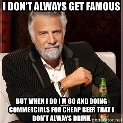 The Most Interesting Man In The World - i don't always get famous BUT WHEN I DO I'M 60 AND DOING COMMERCIALS FOR CHEAP BEER THAT I DON'T ALWAYS DRINK