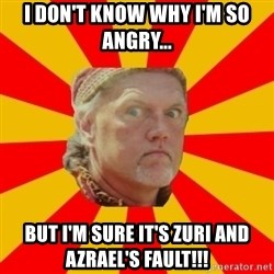 Angry Gypsy Man - I DON'T KNOW WHY I'M SO ANGRY... BUT I'M SURE IT'S ZURI AND AZRAEL'S FAULT!!!
