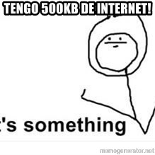its something - tengo 500kb de internet!