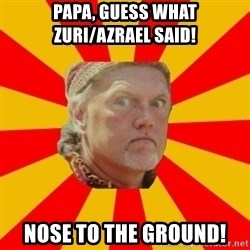 Angry Gypsy Man - papa, Guess what zuri/azrael said! Nose to the ground!