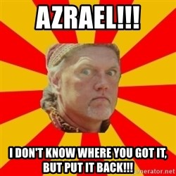 Angry Gypsy Man - azrael!!! i don't know where you got it, but put it back!!!
