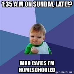 Success Kid - 1:35 a.m on Sunday, late!? Who cares i'm homeschooled