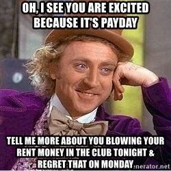 Willy Wonka - Oh, i see you are excited because it's payday Tell me more about you blowing your rent money in the club tonight & regret that on monday