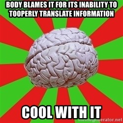 Good Guy Brain - Body blames it for its inability to tooperly translate information Cool with it
