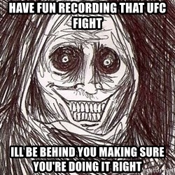 Shadowlurker - Have fun recording that uFc fight Ill be behind you making sure you're doing it right