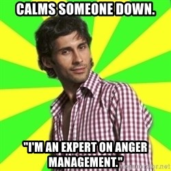 "Know-it-all wannabe Randy - calms someone down. ""I'm an expert on anger management."""