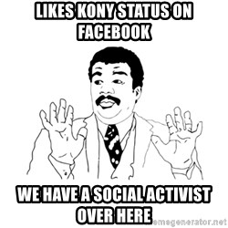 we got a badass over here - Likes kony status on facebook we have a social activist over here