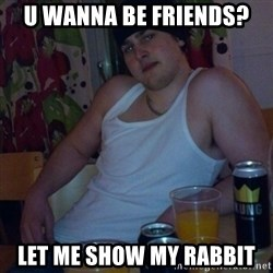 Scumbag rapist - u wanna be friends? let me show my rabbit