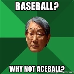High Expectations Asian Father - baseball? why not aceball?