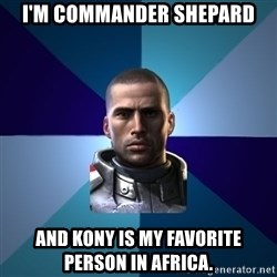 Blatant Commander Shepard - I'M COMMANDER SHEPARD AND KONY IS MY FAVORITE PERSON IN AFRICA.