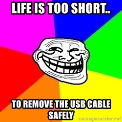 Trollface - life is too short.. to remove the usb cable safely
