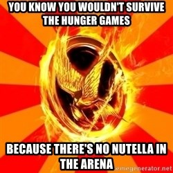 Typical fan of the hunger games - You know you wouldn't survive the hunger games because there's no nutella in the arena