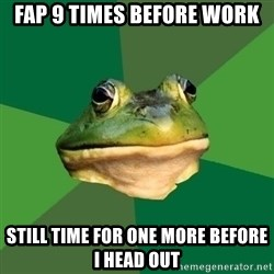 Foul Bachelor Frog - fap 9 times before work still time for one more before i head out